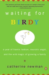 Waiting for Birdy - A Year of Frantic Tedium, Neurotic Angst, and the Wild Magic of Growing a Family ebook by Catherine Newman