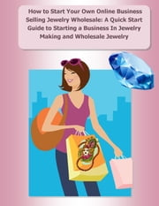 How to Start Your Own Online Business Selling Jewelry Wholesale: A Quick Start Guide Starting a Business In Jewelry Making and Wholesale Jewelry - New Business Ideas for Starting a Business in Jewelry Making and Selling Jewelry from Home ebook by Elizabeth Stewart