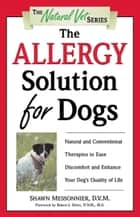 The Allergy Solution for Dogs - Natural and Conventional Therapies to Ease Discomfort and Enhance Your Dog's Quality of Life ebook by Shawn Messonnier, D.V.M.