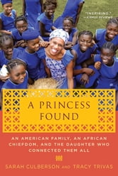 A Princess Found - An American Family, an African Chiefdom, and the Daughter Who Connected Them All ebook by Sarah Culberson,Tracy Trivas