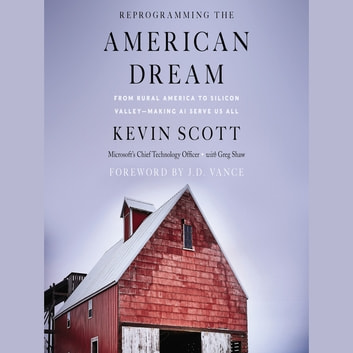 Reprogramming The American Dream - From Rural America to Silicon Valley—Making AI Serve Us All audiobook by Kevin Scott,Greg Shaw