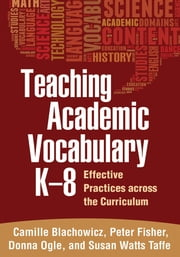 Teaching Academic Vocabulary K-8 - Effective Practices across the Curriculum ebook by Camille Blachowicz, PhD,Donna Ogle, EdD,Susan Watts Taffe, PhD,Peter Fisher