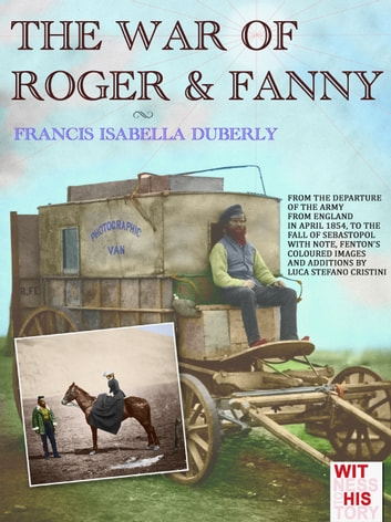 THE WAR OF ROGER & FANNY - From the departure of the army from England in April 1854, to the fall of Sebastopol ebook by Francis Isabella Duberly
