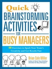 Quick Brainstorming Activities for Busy Managers - 50 Exercises to Spark Your Team's Creativity and Get Results Fast ebook by Brian Cole MILLER