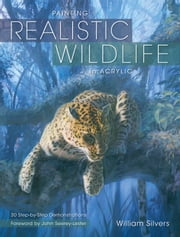 Painting Realistic Wildlife in Acrylic: 30 Step-By-Step Demonstrations ebook by William Silvers