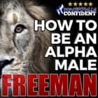 How to Be an Alpha Male: Being the Man That All Women Want audiobook by PUA Freeman