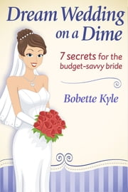 Dream Wedding on a Dime - 7 Secrets for the Budget-Savvy Bride ebook by Bobette Kyle