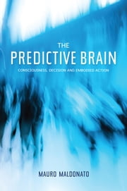 The Predictive Brain - Consciousness, Decision and Embodied Action ebook by Mauro Maldonato