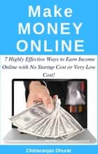 Make Money Online: 7 Highly Effective Ways to Earn Income Online with No Startup Cost or Very Low Cost! ebook by Chittaranjan Dhurat