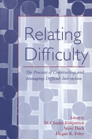 Relating Difficulty - The Processes of Constructing and Managing Difficult Interaction ebook by D. Charles Kirkpatrick,Steven Duck,Megan K. Foley
