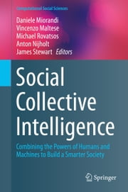 Social Collective Intelligence - Combining the Powers of Humans and Machines to Build a Smarter Society ebook by Daniele Miorandi,Michael Rovatsos,Anton Nijholt,James Stewart,VINCENZO MALTESE