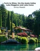 Turin to Milan, Via the Aosta Valley, Lake Maggiore and Lake Como ebook by Enrico Massetti