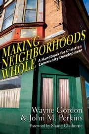 Making Neighborhoods Whole - A Handbook for Christian Community Development ebook by Wayne Gordon,John M. Perkins,Shane Claiborne