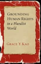 Grounding Human Rights in a Pluralist World ebook by Grace Y. Kao