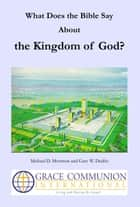 What Does the Bible Say About the Kingdom of God? ebook by Michael D. Morrison, Gary W. Deddo
