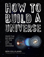 How to Build a Universe: From the Big Bang to the End of the Universe ebook by Ben Gilliland