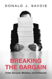 Breaking the Bargain - Public Servants, Ministers, and Parliament ebook by Donald Savoie