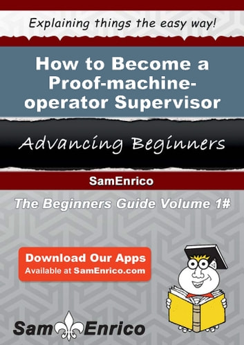 How to Become a Proof-machine-operator Supervisor - How to Become a Proof-machine-operator Supervisor ebook by Erasmo Sommers