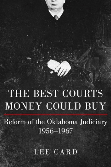 The Best Courts Money Could Buy - Reform of the Oklahoma Judiciary, 1956–1967 ebook by Lee Card
