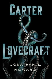 Carter & Lovecraft - A Novel eBook by Jonathan L. Howard
