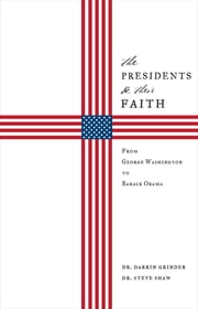 The Presidents & Their Faith - From George Washington to Barack Obama ebook by Dr. Darrin Grinder,Dr. Steve Shaw