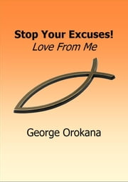 Stop your Excuses! Love from me ebook by George Orokana