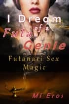 I Dream of a Futa Genie - Futanari Sex Magic ebook by MI Eros