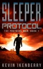 Sleeper Protocol - The Protocol War, #1 ebook by Kevin Ikenberry