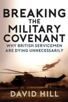 Breaking the Military Covenant - Why British Servicemen Are Dying Unnecessarily ebook by David Hill