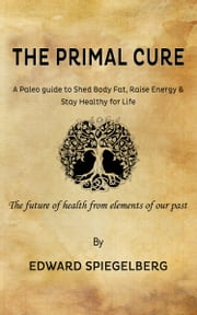 The Primal Cure: a Primal Guide to Shed Body Fat, Raise Energy and Stay Healthy for Life. ebook by Ed Spiegelberg