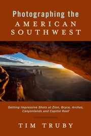 Photographing the American Southwest: - Getting Impressive Shots At Zion, Bryce, Arches, Canyonlands and Capitol Reef ebook by Tim Truby