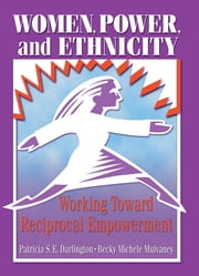 Women, Power, and Ethnicity - Working Toward Reciprocal Empowerment ebook by Patricia S.E. Darlington,Becky Michele Mulvaney