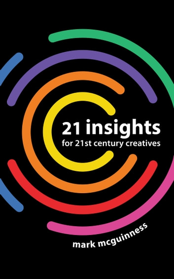 21 Insights for 21st Century Creatives ebook by Mark McGuinness