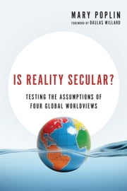 Is Reality Secular? - Testing the Assumptions of Four Global Worldviews ebook by Mary Poplin,Dallas Willard