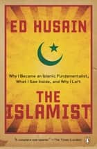 The Islamist - Why I Became an Islamic Fundamentalist, What I Saw Inside, and Why I Left ebook by Ed Husain