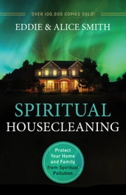 Spiritual Housecleaning - Protect Your Home and Family from Spiritual Pollution ebook by Eddie Smith,Alice Smith