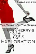 Cherry's Lust Exploration (The Complete Cherry On Top Series. Includes Cherry On Top, Cherry's Sex Education, Spanking Cherry, Cherry's First Gang Bang, & Bonus Story.) ebook by Anita Lawless