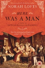Here Was a Man - A Novel of Sir Walter Raleigh and Elizabeth I ebook by Norah Lofts