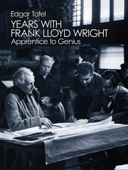 Years with Frank Lloyd Wright - Apprentice to Genius ebook by Edgar Tafel