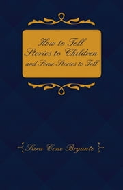 How to Tell Stories to Children and Some Stories to Tell ebook by Sara Cone Bryant