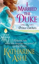 I Married the Duke - The Prince Catchers ebook by Katharine Ashe