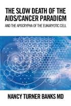 THE SLOW DEATH of the AIDS/CANCER PARADIGM ebook by Nancy Turner Banks, MD