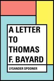 A Letter to Thomas F. Bayard ebook by Lysander Spooner