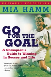 Go For The Goal - A Champion's Guide To Winning In Soccer And Life ebook by Mia Hamm,Aaron Heifetz