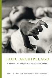 Toxic Archipelago - A History of Industrial Disease in Japan ebook by Brett Walker,William Cronon