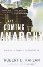 The Coming Anarchy - Shattering the Dreams of the Post Cold War ebook by Robert D. Kaplan