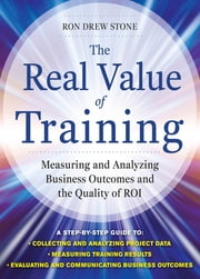 The Real Value of Training: Measuring and Analyzing Business Outcomes and the Quality of ROI ebook by Ron Stone
