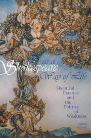 Shakespeare as a Way of Life - Skeptical Practice and the Politics of Weakness ebook by James Kuzner