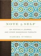 Note to Self - On Keeping a Journal and Other Dangerous Pursuits ebook by