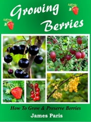 Growing Berries - How To Grow and Preserve Berries ebook by James Paris